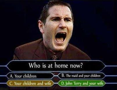 John Terry - Who is at home now. LoL.