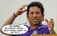 Sachin is bored sitting at home...